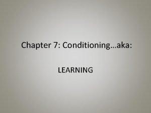 Chapter 7 Conditioningaka LEARNING Basic Conditioning Conditioning making