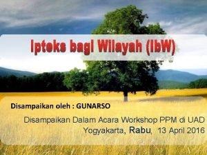 Disampaikan oleh GUNARSO Disampaikan Dalam Acara Workshop PPM