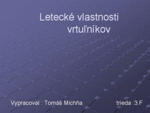 Leteck vlastnosti vrtunkov Vypracoval Tom Micha trieda 3