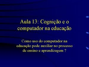Aula 13 Cognio e o computador na educao