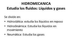 HIDROMECANICA Estudia los fluidos Lquidos y gases Se