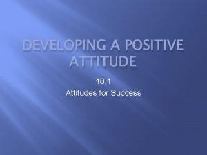 DEVELOPING A POSITIVE ATTITUDE 10 1 Attitudes for
