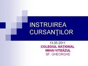 INSTRUIREA CURSANILOR 13 05 2011 COLEGIUL NAIONAL MIHAI