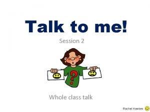 Talk to me Session 2 Whole class talk