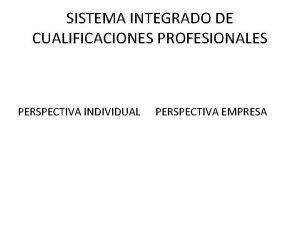 SISTEMA INTEGRADO DE CUALIFICACIONES PROFESIONALES PERSPECTIVA INDIVIDUAL PERSPECTIVA