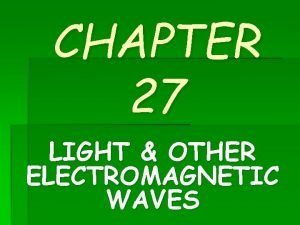 CHAPTER 27 LIGHT OTHER ELECTROMAGNETIC WAVES Electromagnetic Waves
