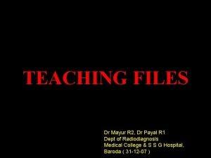 TEACHING FILES Dr Mayur R 2 Dr Payal
