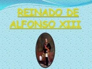 REINADO DE ALFONSO XIII ALFONSO XIII Alfonso XIII