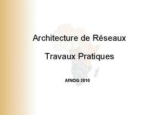 Architecture de Rseaux Travaux Pratiques Af NOG 2010