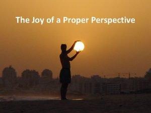 The Joy of a Proper Perspective The Joy