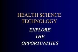 HEALTH SCIENCE TECHNOLOGY EXPLORE THE OPPORTUNITIES Health Care