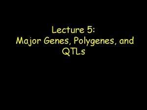 Lecture 5 Major Genes Polygenes and QTLs Major