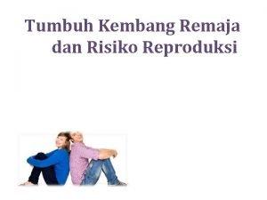 Tumbuh Kembang Remaja dan Risiko Reproduksi REMAJA Menurut