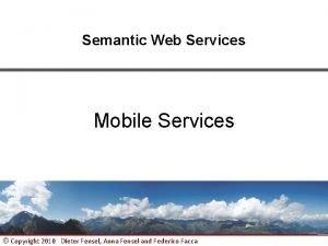 Semantic Web Services Mobile Services Copyright 2010 Dieter