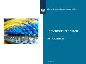 Informatie diensten Henk Driessen 23 april 2013 Wat