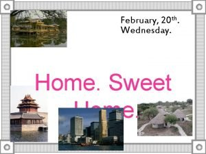 February 20 th Wednesday Home Sweet Home There