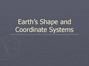 Earths Shape and Coordinate Systems Shape of Earth