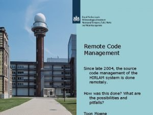 Remote Code Management Since late 2004 the source