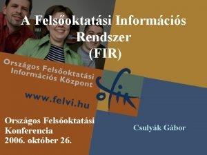 A Felsoktatsi Informcis Rendszer FIR Orszgos Felsoktatsi Konferencia