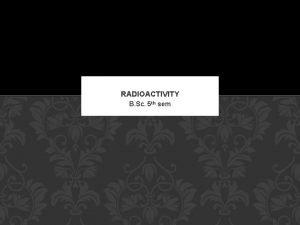 RADIOACTIVITY B Sc 5 th sem DEFINATION Radioactivity