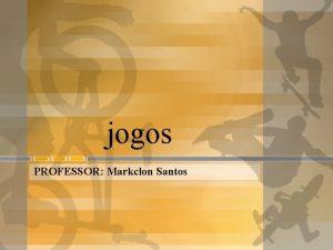 jogos PROFESSOR Markclon Santos JOGOS O jogo uma