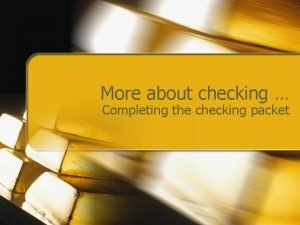 More about checking Completing the checking packet Deposit