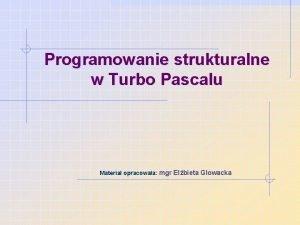 Programowanie strukturalne w Turbo Pascalu Materia opracowaa mgr