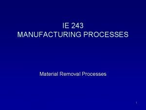 IE 243 MANUFACTURING PROCESSES Material Removal Processes 1