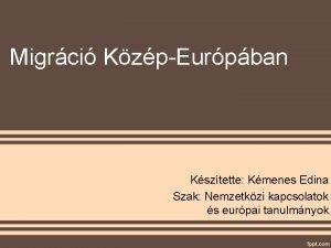 Migrci KzpEurpban Ksztette Kmenes Edina Szak Nemzetkzi kapcsolatok