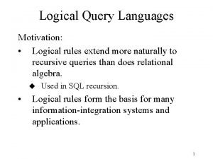 Logical Query Languages Motivation Logical rules extend more