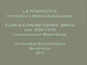 LA PERSPECTIVA Informtica y Medios Audiovisuales ELKIN ALEJANDRO