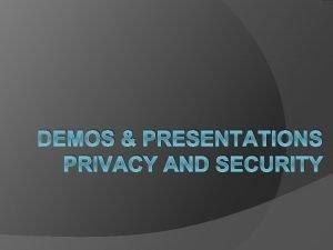 DEMOS PRESENTATIONS PRIVACY AND SECURITY Demos and Presentations