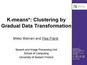 Kmeans Clustering by Gradual Data Transformation Mikko Malinen