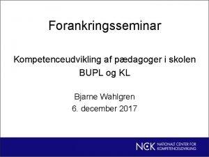 Forankringsseminar Kompetenceudvikling af pdagoger i skolen BUPL og