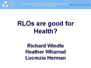 RLOs are good for Health Richard Windle Heather