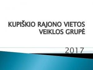 KUPIKIO RAJONO VIETOS VEIKLOS GRUP 2017 KUPIKIO RAJONO