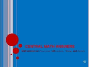 CENTRAL MATH ANSWERS Math answers on Power point