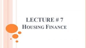 LECTURE 7 HOUSING FINANCE HOUSING FINANCE Housing finance