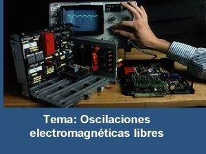 Tema Oscilaciones electromagnticas libres Resumen Libres Oscila ciones