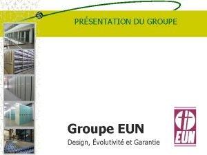 PRSENTATION DU GROUPE Groupe EUN Design volutivit et