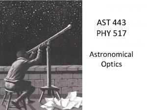 AST 443 PHY 517 Optics Astronomical Optics Telescopes