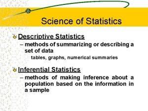 Science of Statistics Descriptive Statistics methods of summarizing