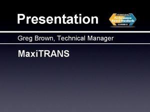 Presentation Greg Brown Technical Manager Maxi TRANS Maxi