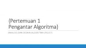 Pertemuan 1 Pengantar Algoritma ANALISIS DAN DESAIN ALGORITMA