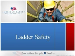 Ladder Safety Copyright 2012 American Safety Management Inc