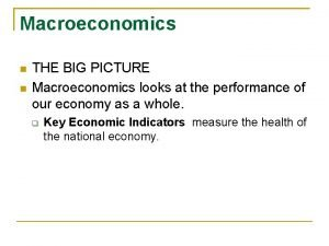Macroeconomics THE BIG PICTURE Macroeconomics looks at the