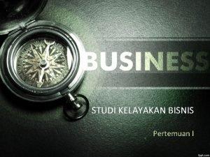 STUDI KELAYAKAN BISNIS Pertemuan I Bisnis merupakan seluruh