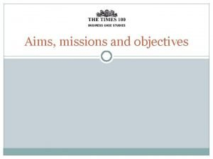 Aims missions and objectives Aims are the longterm