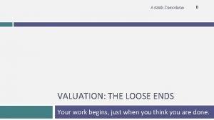 Aswath Damodaran 0 VALUATION THE LOOSE ENDS Your