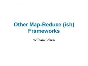 Other MapReduce ish Frameworks William Cohen Y YHadoopX